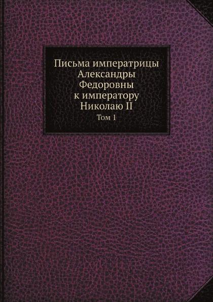 В. Набоков Письма императрицы Александры Федоровны к императору Николаю II. Том 1