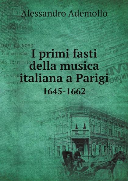 Фото - Alessandro Ademollo I primi fasti della musica italiana a Parigi. 1645-1662 alessandro ademollo i primi fasti della musica italiana a parigi 1645 1662