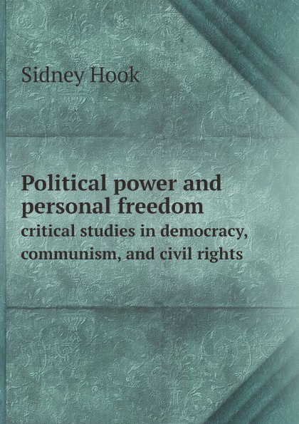 Sidney Hook Political power and personal freedom. critical studies in democracy, communism, and civil rights