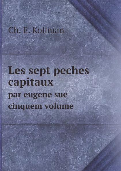 C.E. Kollman Les sept peches capitaux. par eugene sue cinquem volume robin maurice eugene delacroix volume 21 40 french edition