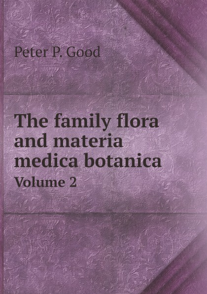 Peter P. Good The family flora and materia medica botanica. Volume 2 peter p good the family flora and materia medica botanica volume 2