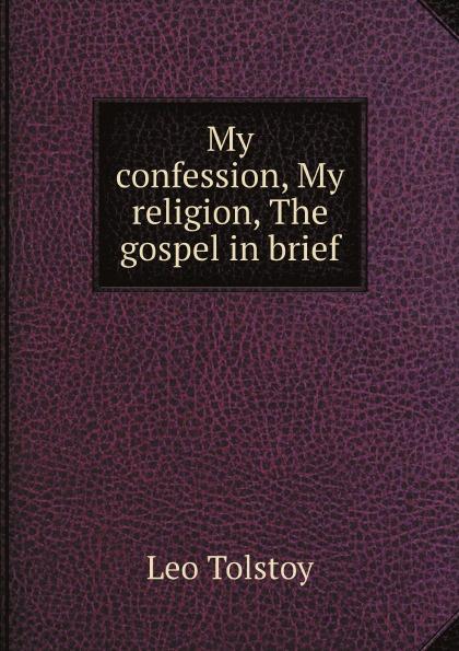Лев Николаевич Толстой My confession, My religion, The gospel in brief лев толстой my religion