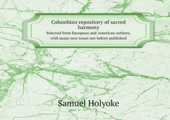 Samuel Holyoke Columbian repository of sacred harmony. Selected from European and American authors, with many new tunes not before published john wyeth repository of sacred music