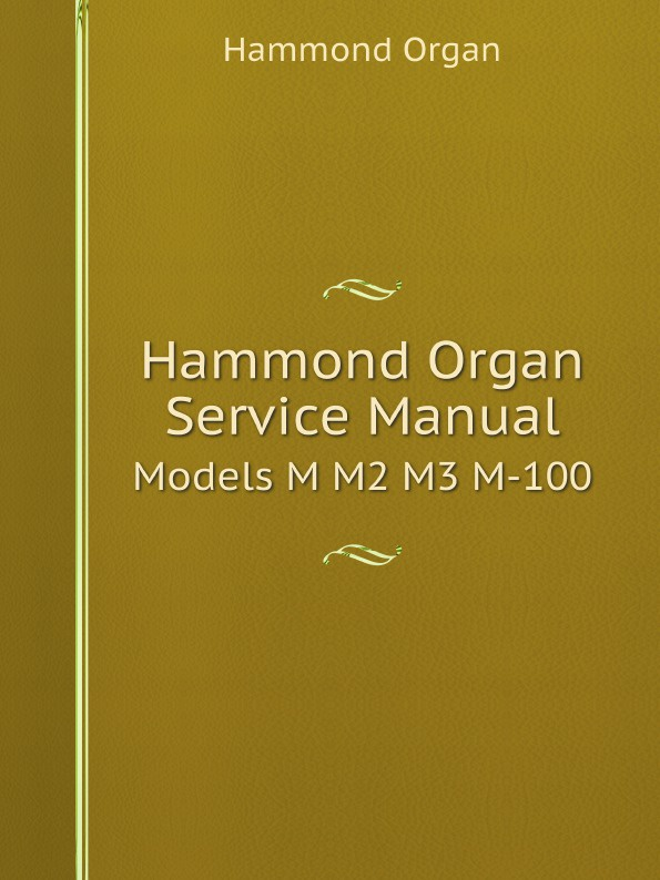 Hammond Organ Hammond Organ Service Manual. Models M M2 M3 M-100 the hammond organ