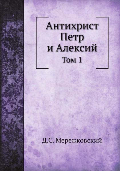 Д. С. Мережковский Антихрист Петр и Алексий. Том 1