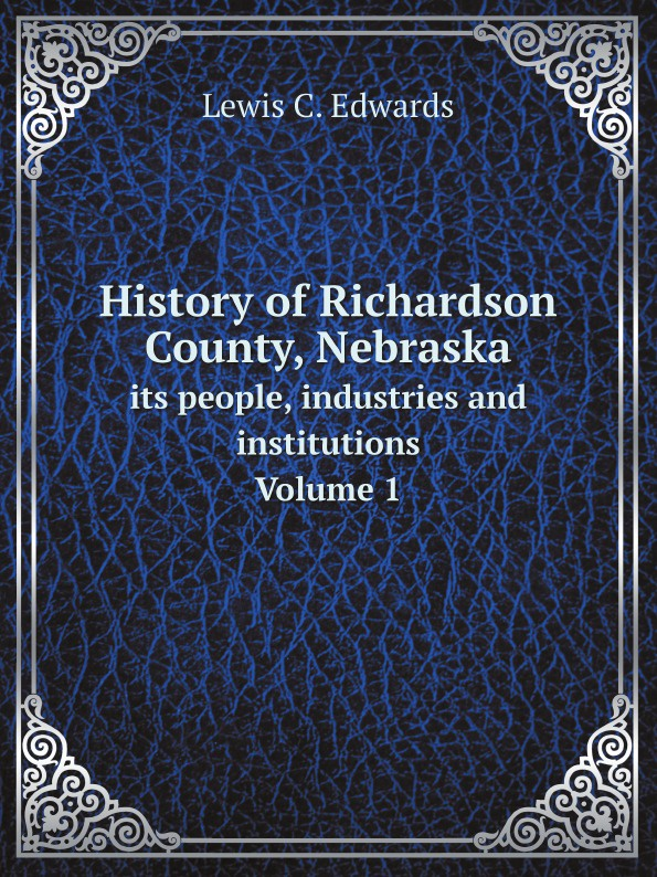 Lewis C. Edwards History of Richardson County, Nebraska. its people, industries and institutions Volume 1 g l shumway history of western nebraska and its people volume 3 part 1