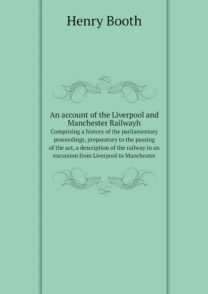 лучшая цена Henry Booth An account of the Liverpool and Manchester Railwayh. Comprising a history of the parliamentary proceedings, preparatory to the passing of the act, a description of the railway in an excursion from Liverpool to Manchester