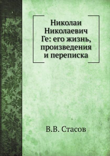 В.В. Стасов Николаи Николаевич Ге: его жизнь, произведения и переписка цена