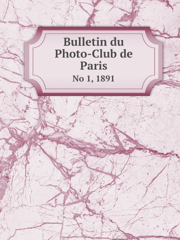 Неизвестный автор Bulletin du Photo-Club de Paris. No 1, 1891