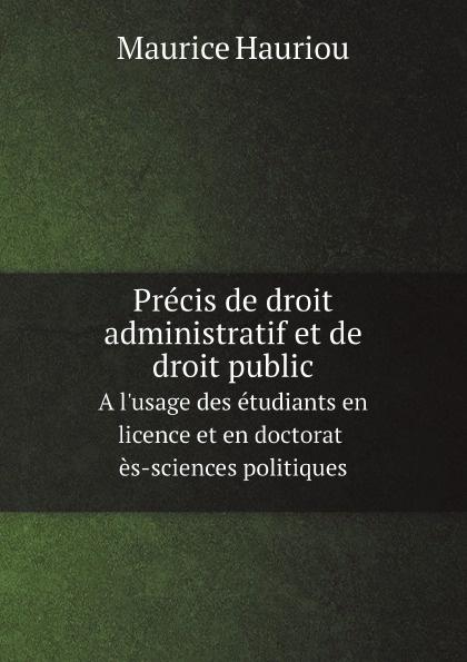 Maurice Hauriou Precis de droit administratif et de droit public. A l'usage des etudiants en licence et en doctorat es-sciences politiques marcel moye precis elementaire de droit public francais