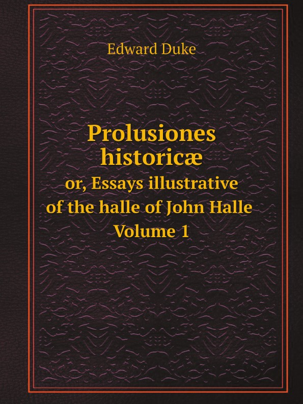 Edward Duke Prolusiones historicæ. or, Essays illustrative of the halle of John Halle. Volume 1 edward duke prolusiones historicae or essays illustrative of the halle of john halle of salisbury in the reigns of henry vi and edward iv