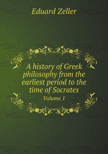 E. Zeller A history of Greek philosophy from the earliest period to the time of Socrates. Volume 1 william abbatt a history of the united states and its people from their earliest records to the present time volume 6