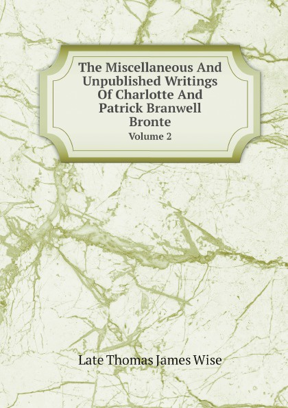 Late Thomas James Wise The Miscellaneous And Unpublished Writings Of Charlotte And Patrick Branwell Bronte. Volume 2