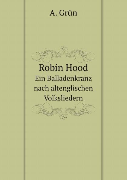 A. Grün Robin Hood. Ein Balladenkranz nach altenglischen Volksliedern a grün robin hood ein balladenkranz nach altenglischen volksliedern