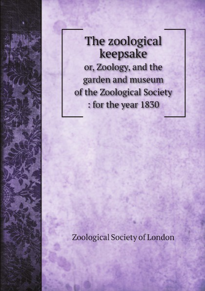 Zoological Society of London The zoological keepsake. Or, Zoology, and the garden and museum of the Zoological Society: for the year 1830 zoological society of london the zoological keepsake or zoology and the garden and museum of the zoological society for the year 1830