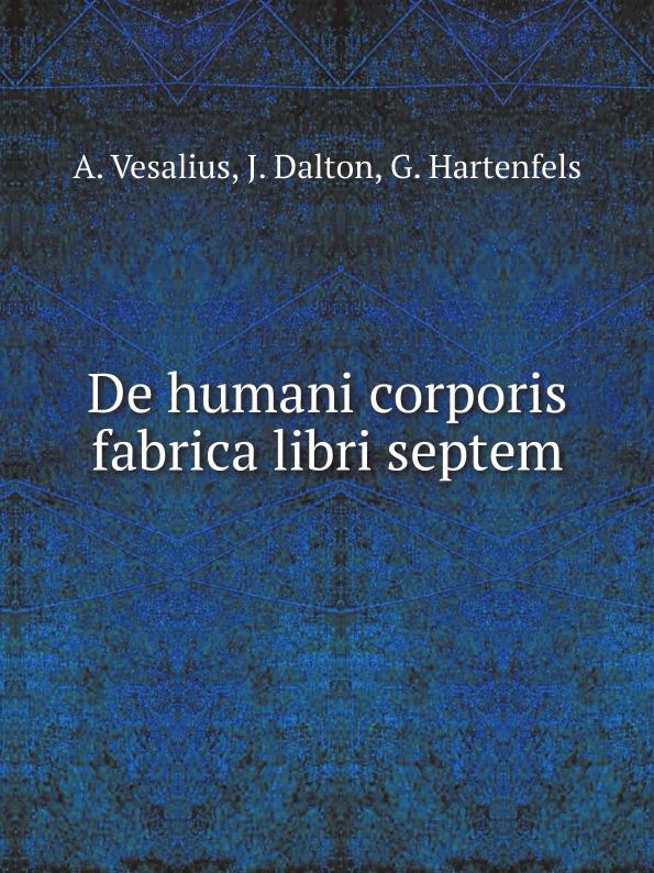 A. Vesalius, J. Dalton, G. Hartenfels De humani corporis fabrica libri septem c stefano de dissectione partium corporis humani