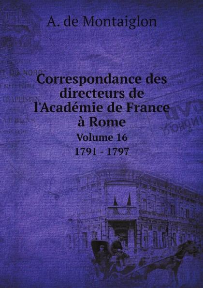 лучшая цена A. de Montaiglon Correspondance des directeurs de l'Academie de France a Rome. Volume 16 1791 - 1797