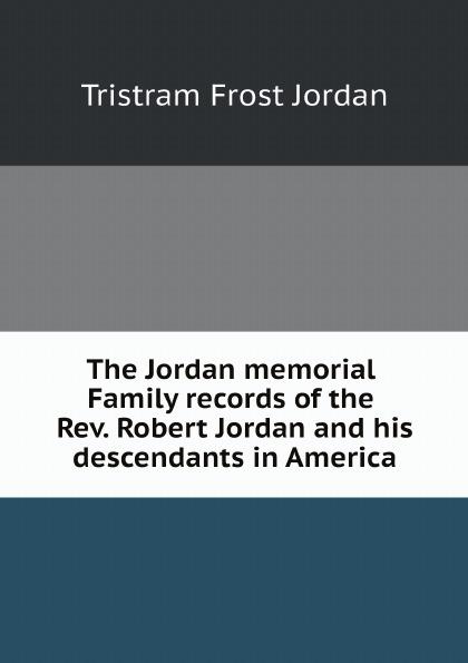 Tristram Frost Jordan The Jordan memorial. Family records of the Rev. Robert Jordan and his descendants in America robert jordan the fires of heaven