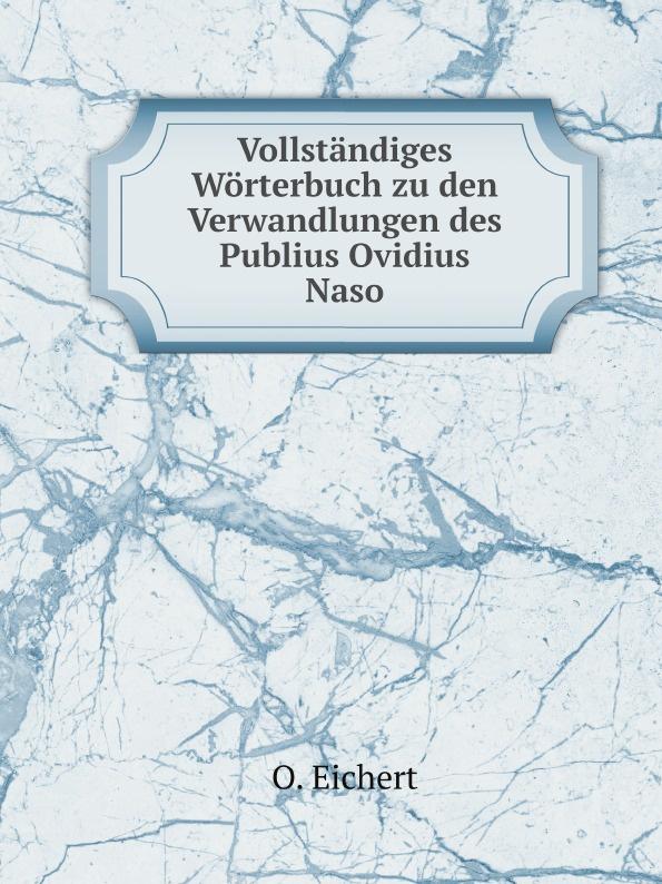 O. Eichert Vollstandiges Worterbuch zu den Verwandlungen des Publius Ovidius Naso naso publius ovidius oeuvres completes d ovide t 4