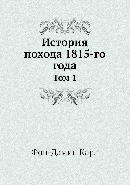 К. Фон-Дамиц История похода 1815-го года. Том 1