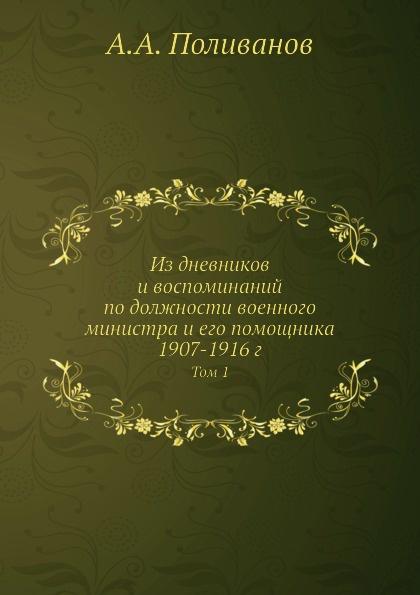 А.А. Поливанов Из дневников и воспоминаний по должности военного министра и его помощника 1907-1916 г. Том 1