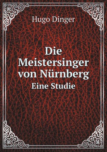 Hugo Dinger Die Meistersinger von Nurnberg. Eine Studie hugo dinger die meistersinger von nurnberg eine studie