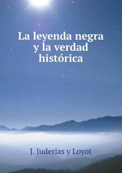 J. Juderias y Loyot La leyenda negra y la verdad historica josé zorrilla la azucena silvestre leyenda religiosa del siglo ix classic reprint