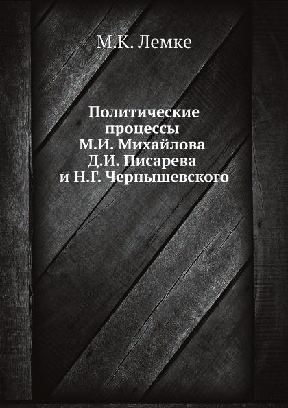 М.К. Лемке Политические процессы М.И. Михайлова Д.И. Писарева и Н.Г. Чернышевского