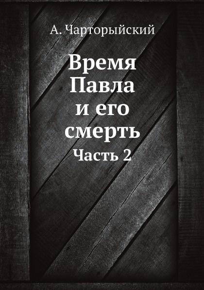 А. Чарторыйский Время Павла и его смерть. Часть 2