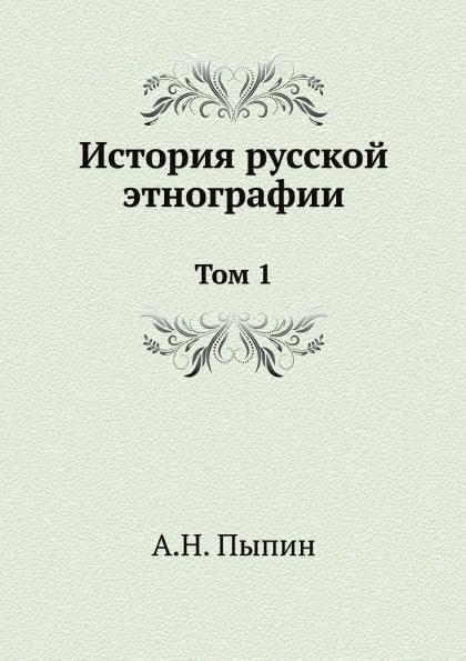 А. Н. Пыпин История русской этнографии. Том 1