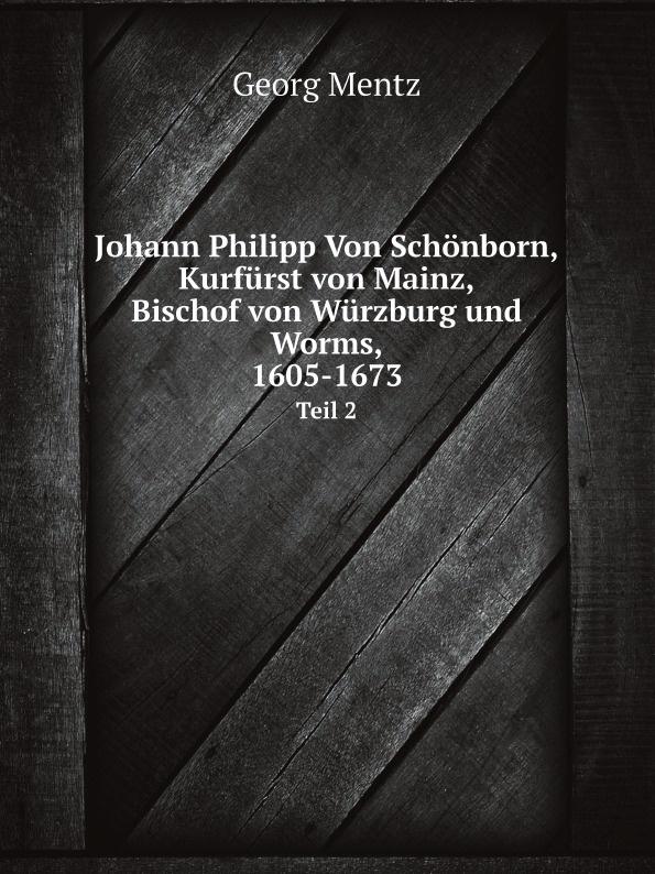 Georg Mentz Johann Philipp Von Schonborn, Kurfurst von Mainz, Bischof von Wurzburg und Worms, 1605-1673. Teil 2