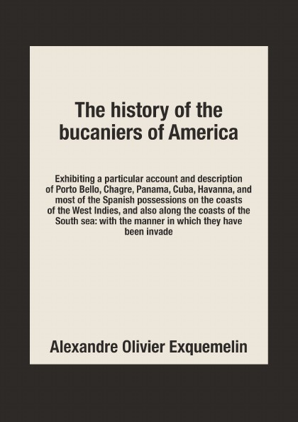 Alexandre Olivier Exquemelin The history of the bucaniers of America. Exhibiting a particular account and description of Porto Bello, Chagre, Panama, Cuba, Havanna, and most of the Spanish possessions on the coasts of the West Indies, and also all along the coasts of the Sout... tales of the jumbee and other wonders of the west indies