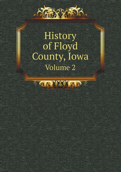 Group of authors History of Floyd County, Iowa. Volume 2 charles r b 1848 tuttle an illustrated history of the state of iowa being a complete civil political and military history of the state from its first exploration down to 1875