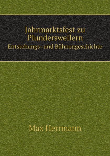 цены Max Herrmann Jahrmarktsfest zu Plundersweilern. Entstehungs- und Buhnengeschichte