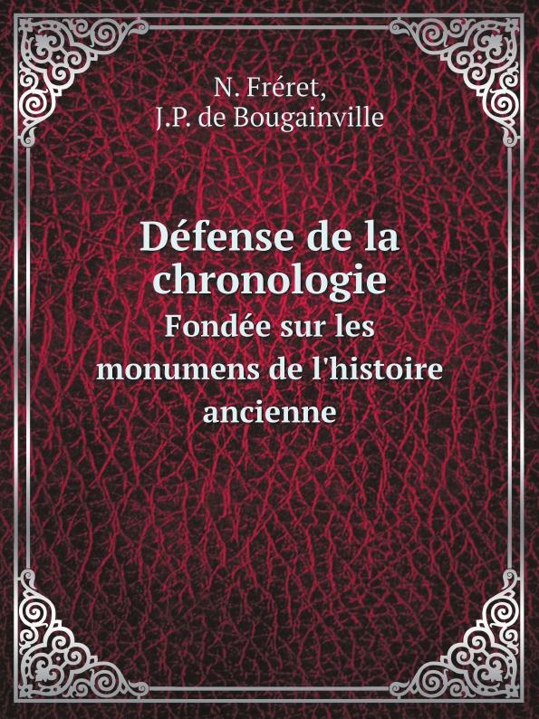 N. Fréret, J.P. de Bougainville Defense de la chronologie. Fondee sur les monumens de l'histoire ancienne jean la curne de saint palaye mémoires sur l ancienne chevalerie t 1