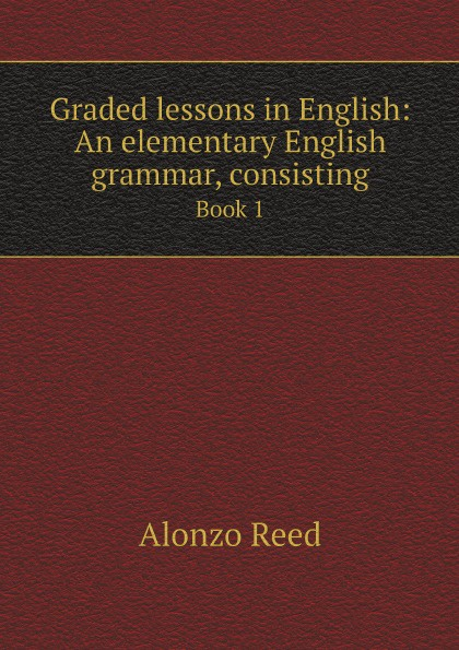Alonzo Reed Graded lessons in English: An elementary English grammar, consisting. Book 1 alonzo reed word lessons