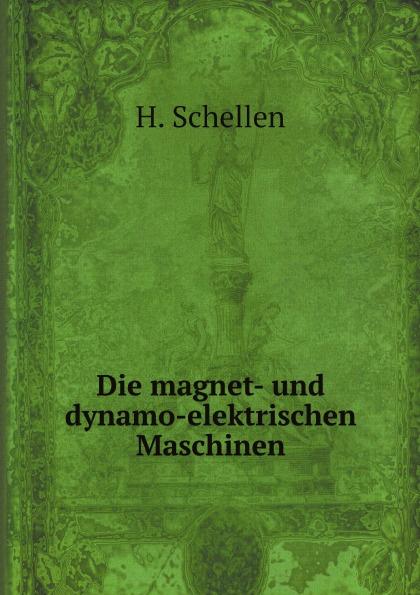 H. Schellen Die magnet- und dynamo-elektrischen Maschinen h schellen die magnet und dynamo elektrischen maschinen