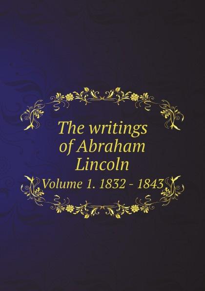 лучшая цена Abraham Lincoln The writings of Abraham Lincoln. Volume 1. 1832 - 1843