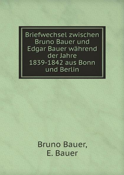 Bruno Bauer, E. Bauer Briefwechsel zwischen Bruno Bauer und Edgar Bauer wahrend der Jahre 1839-1842 aus Bonn und Berlin bauer коньки хоккейные bauer s17 vapor x700