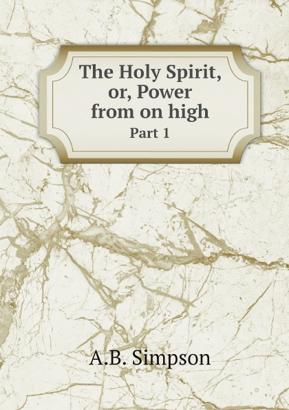 A.B. Simpson The Holy Spirit, or, Power from on high. Part 1 john greenfield power from on high
