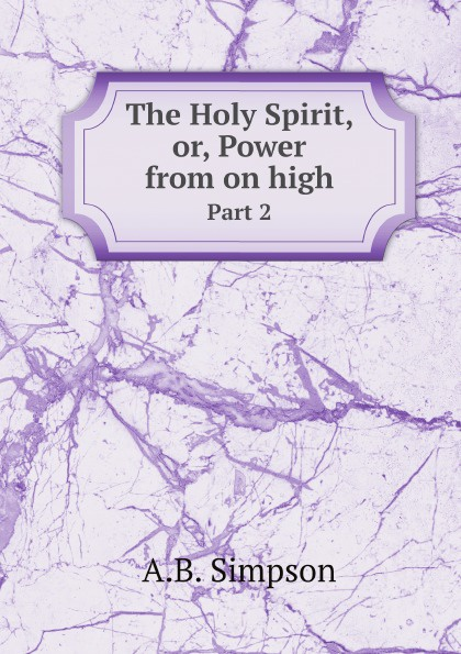 A.B. Simpson The Holy Spirit, or, Power from on high. Part 2 john greenfield power from on high