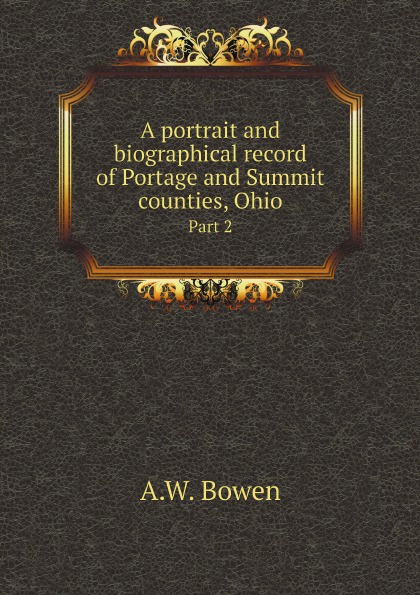A.W. Bowen A portrait and biographical record of Portage and Summit counties, Ohio. Part 2