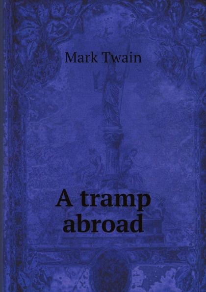 Mark Twain A tramp abroad mark twain a tramp abroad
