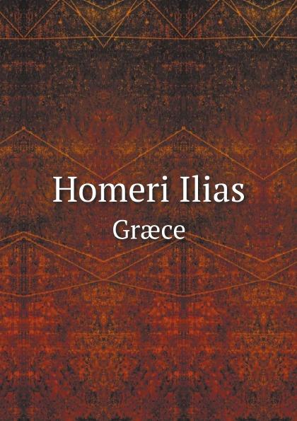 Homer Homeri Ilias. Græce homer homer homeri ilias graece et latine vol 2 cum annotationibus classic reprint