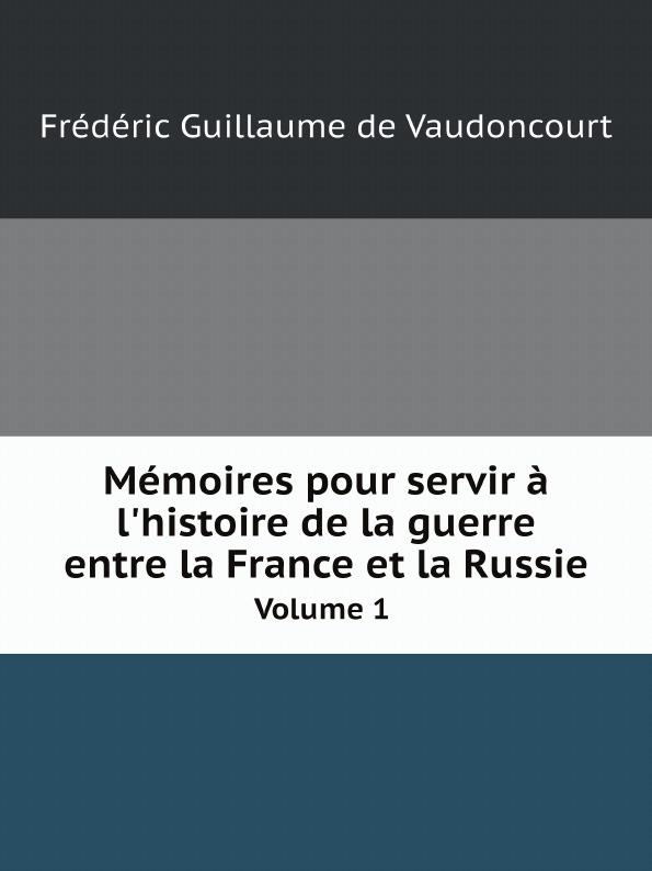 Frédéric Guillaume de Vaudoncourt Memoires pour servir a l'histoire de la guerre entre la France et la Russie. Volume 1