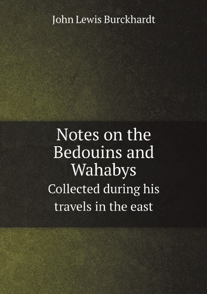 John Lewis Burckhardt Notes on the Bedouins and Wahabys. Collected during his travels in the east