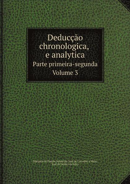 Marquês de Pomba Sebastião José de Carvalho e Melo, José de Seabra da Silva Deduccao chronologica, e analytica. Parte primeira-segunda. Volume 3 цены