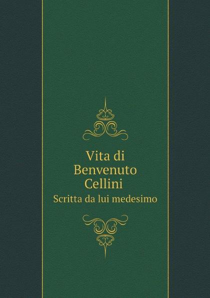 где купить Cellini Benvenuto Vita di Benvenuto Cellini. Scritta da lui medesimo по лучшей цене