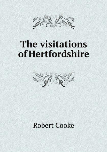 Robert Cooke The visitations of Hertfordshire st george the visitation of london anno domini 1633 1634 and 1635 made by sr henry st george kt richmond herald and deputy and marshal to sr richard st george kt clarencieux king of armes 15 17