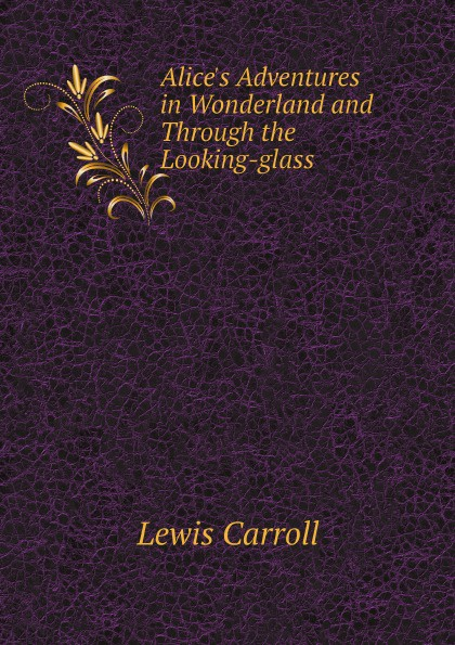 Lewis Carroll Alice's Adventures in Wonderland and Through the Looking-glass